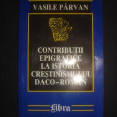 VASILE PARVAN - CONTRIBUTII EPIGRAFICE LA ISTORIA CRESTINISMULUI DACO-ROMAN - Istorie