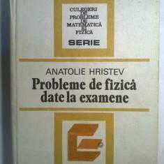 Anatolie Hristev - Probleme de fizica date la examen - Carte Fizica