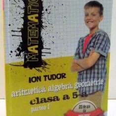 MATEMATICA , ARITMETICA , ALGEBRA , GEOMETRIE CLASA A 5-A , PARTE I de ION TUDOR , 2016