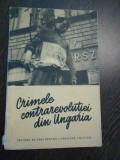 CRIMELE CONTRAREVOLUTIEI DIN UNGARIA - Editura Politica, 1956, 47 p. + imaginii