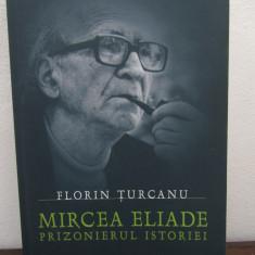 Mircea Eliade, Prizonierul istoriei - Florin Turcanu - Carte Monografie