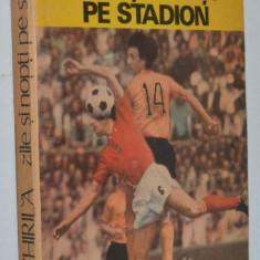 Zile si nopti pe stadion - Ioan Chirila - Carte sport