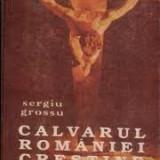 Sergiu grossu calvarul romaniei crestine - Carti Istoria bisericii