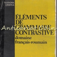 Elements De Grammaire Contrastive - Teodora Cristea - Tiraj: 5750 Exemplare - Dictionar