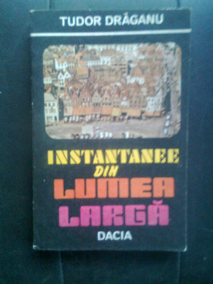 Tudor Draganu - Instantanee din lumea larga (Editura Dacia, 1986) foto