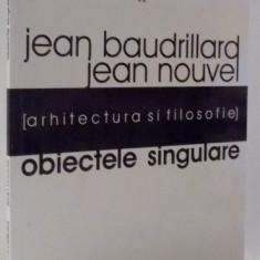 OBIECTELE SINGULARE, ARHITECTURA SI FILOSOFIE de JEAN BAUDRILLARD, JEAN NOUVEL, 2005 - Carte Psihologie