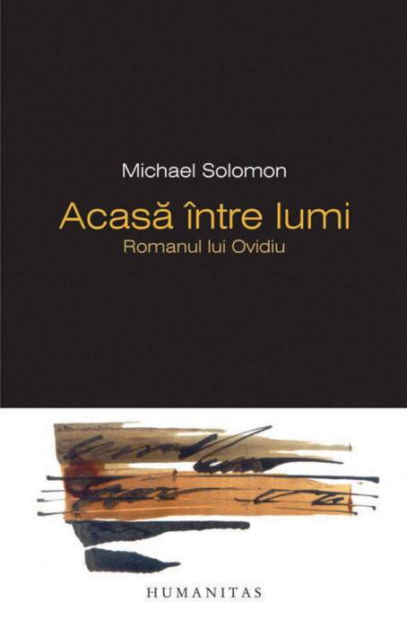 Acasa intre lumi. Romanul lui Ovidiu - de Michael Solomon