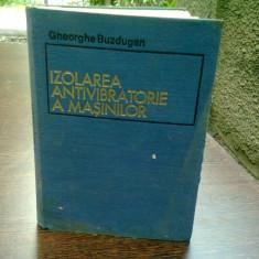 IZOLAREA ANTIVIBRATORIE A MASINILOR - GHEORGHE BUZDUGAN - Carti Mecanica