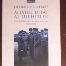 Aliatul uitat al lui Hitler : Ion Antonescu si regimul sau/ Dennis Deletant - Istorie