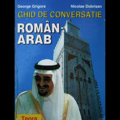 GHID DE CONVERSAȚIE ROMÂN-ARAB - GEORGE GRIGORE ȘI NICOLAE DOBRIȘAN - TEORA 1997 - Ghid de conversatie