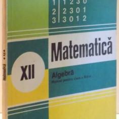 MATEMATICA, ALGEBRA, MANUAL PENTRU CLASA A XII-A de ION D. ION, A. GHIOCA, N. NEDITA, 1982 - Carte Matematica