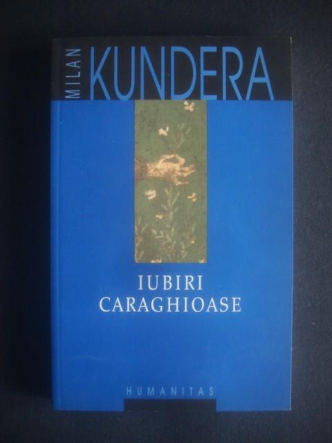 MILAN KUNDERA - IUBIRI CARAGHIOASE