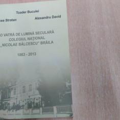 O VATRA DE LUMINA SECULARA COLEGIUL NATIONAL ,, NICOLAE BALCESCU'' BRAILA 1863-2013 -MIRCEA STRATAN SI ALTII.