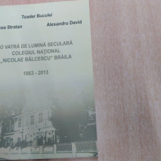 O VATRA DE LUMINA SECULARA COLEGIUL NATIONAL,, NICOLAE BALCESCU'' BRAILA 1863-2013 -MIRCEA STRATAN SI ALTII. - Carte Monografie
