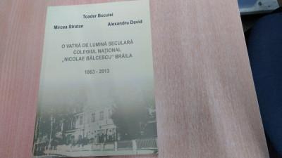 O VATRA DE LUMINA SECULARA COLEGIUL NATIONAL ,, NICOLAE BALCESCU'' BRAILA 1863-2013 -MIRCEA STRATAN SI ALTII. foto