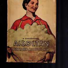 Aisoltan din tara aurului alb, Berdi Cherbabaev, cartea rusa, 1950, carte rara - Carte Epoca de aur