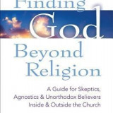 Finding God Beyond Religion: A Guide for Skeptics, Agnostics & Unorthodox Believers Inside & Outside the Church - Carte in engleza