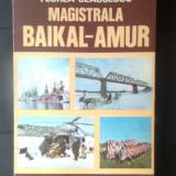 Florea Ceausescu - Magistrala Baikal-Amur (Editura Sport-Turism, 1985) - Carte de calatorie