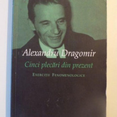 CINCI PLECARI DIN PREZENT , EXERCITII FENOMENOLOGICE de ALEXANDRU DRAGOMIR , 2005