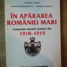 IN APARAREA ROMANIEI MARI . CAMPANIA ARMATEI ROMANE DIN 1918-1919 de DUMITRU PREDA , V. ALEXANDRESCU , COSTICA PRODAN , 1994