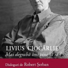 Livius Ciocarlie. Mai degraba imi vine sa rad. Dialoguri de Robert Serban