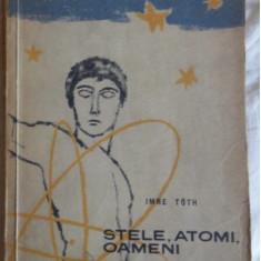 Stele, atomi, oameni: o pagina din istoria stiintei contemporane/ Imre Toth - Carte Astronomie