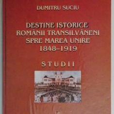 DESTINE ISTORICE, ROMANII TRANSILVANENI SPRE MAREA UNIRE / Dumitru Suciu - Istorie
