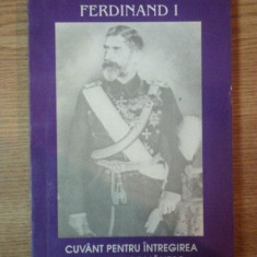 FERDINAND I, CUVANT PENTRU INTREGIREA NEAMULUI ROMANESC, 1994 de NECULAI MOGHIOR, ION DANILA SI LEONIDA MOISE - Istorie