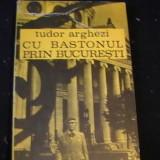 CU BASTONUL PRIN BUCURESTI-TUDOR ARGHEZI- - Carte de calatorie