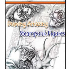 Steampunk: Drawing Amazing Steampunk Figures!