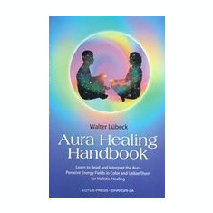 Aura Healing Handbook: Learn to Read and Interpret the Aura, Perceive Energy Fields in Color and Utilize Them for Holistic Healing