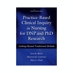 Practice-Based Clinical Inquiry in Nursing: Looking Beyond Traditional Methods for PhD and Dnp Research - Carte in engleza