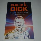 PHILIP K.DICK - CURGETI, LACRIMILE MELE, ZISE POLITISTUL - Carte SF