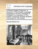 A Persian-English Grammar: Or, Grammar of the English Language Explained in Persian. Designed to Facilitate the Acquisition of the English Tongue