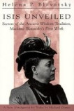 Isis Unveiled: Secrets of the Ancient Wisdom Tradition Madame Blavatsky's First Book