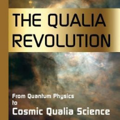 The Qualia Revolution: From Quantum Physics to Cosmic Qualia Science - 2nd Edition - Carte in engleza