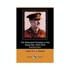 The Sherwood Foresters in the Great War 1914-1919 (Illustrated Edition) (Dodo Press) - Carte in engleza