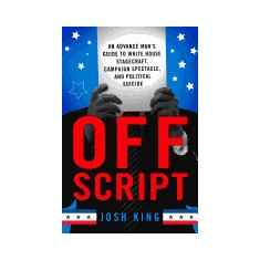 Off Script: An Advance Man S Guide to White House Stagecraft, Campaign Spectacle, and Political Suicide - Carte in engleza