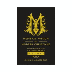Medieval Wisdom for Modern Christians: Finding Authentic Faith in a Forgotten Age with C. S. Lewis - Carte in engleza