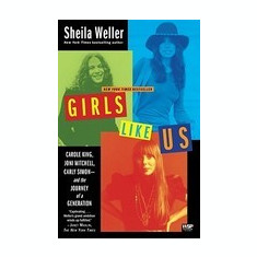 Girls Like Us: Carole King, Joni Mitchell, Carly Simon -- And the Journey of a Generation - Carte in engleza