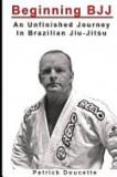 Beginning Bjj: An Unfinished Journey in Brazilian Jiu-Jitsu