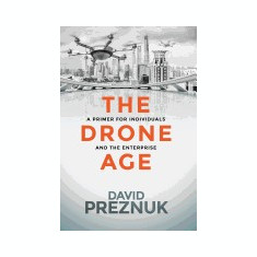 The Drone Age: A Primer for Individuals and the Enterprise - Carte in engleza