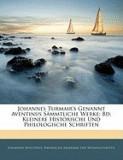 Johannes Turmair's Genannt Aventinus Smmtliche Werke: Bd. Kleinere Historische Und Philologische Schriften