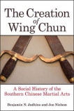 The Creation of Wing Chun: A Social History of the Southern Chinese Martial Arts