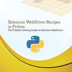 Selenium Webdriver Recipes in Python: The Problem Solving Guide to Selenium Webdriver in Python - Carte in engleza