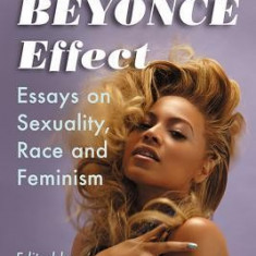 The Beyonce Effect: Essays on Sexuality, Race and Feminism - Carte in engleza