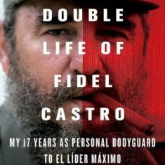 The Double Life of Fidel Castro: My 17 Years as Personal Bodyguard to El Lider Maximo - Carte in engleza