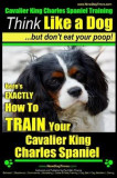 Cavalier King Charles Spaniel Training - Think Like a Dog, But Don't Eat Your P: Here's Exactly How to Train Your Cavalier King Charles Spaniel