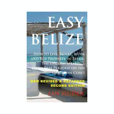 Easy Belize: How to Live, Retire, Work and Buy Property in Belize, the English Sp - Carte in engleza