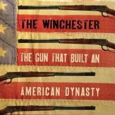 The Winchester: The Gun That Built an American Dynasty - Carte in engleza